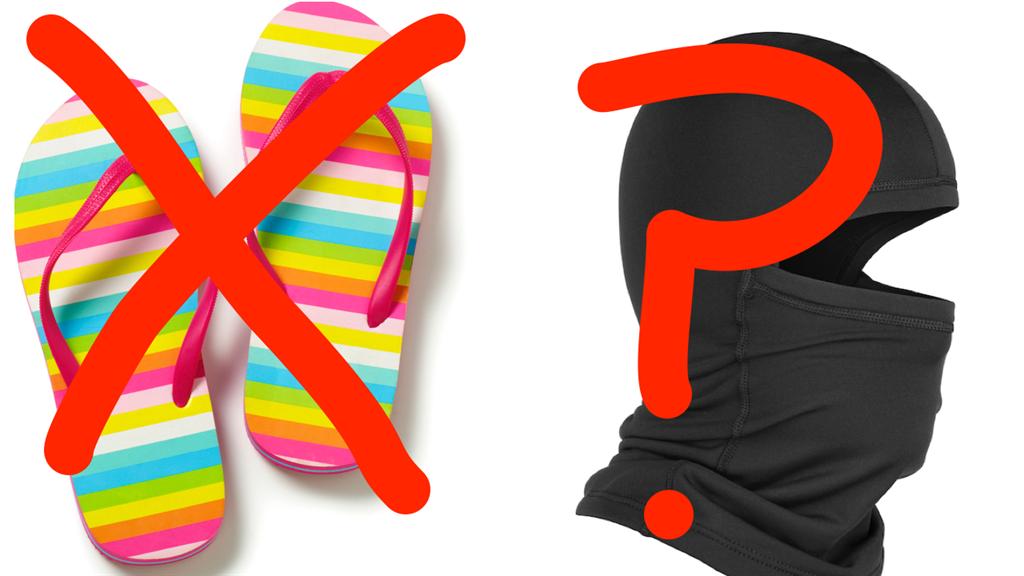 Flip-flops no, balaclavas maybe
