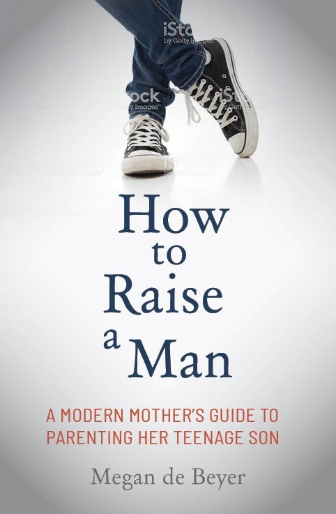 How to raise a man - a modern mother's guide to parenting her teenage son by Megan de Beyer is published by Penguin Random House South Africa.